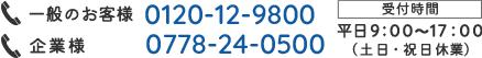 一般:0120-12-9800 企業:0778-24-0500 受付時間:平日9:00~17:00(土日・祝日休業)